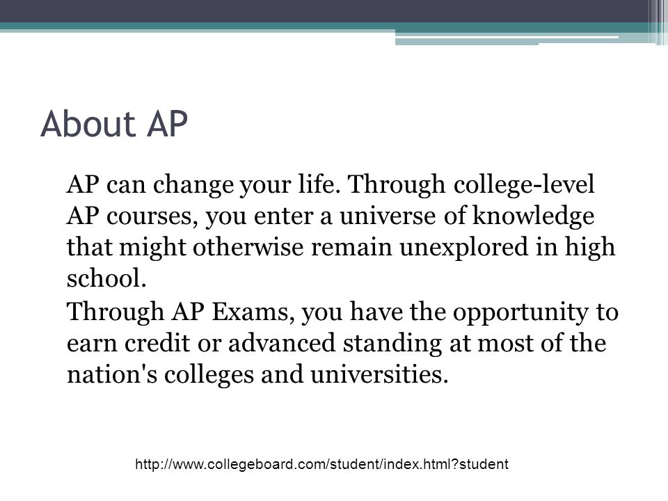 About AP AP can change your life. Through college-level AP courses, you enter a universe of knowledge that might otherwise remain unexplored in high s