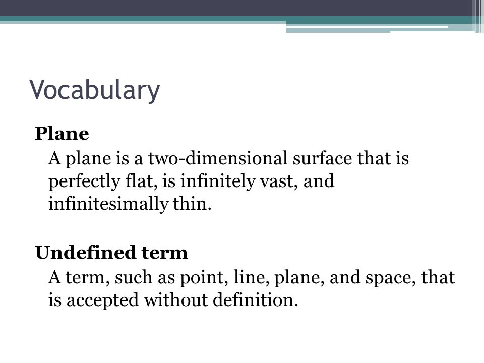 Vocabulary Plane A plane is a two-dimensional surface that is perfectly flat, is infinitely vast, and infinitesimally thin. Undefined term A term, suc