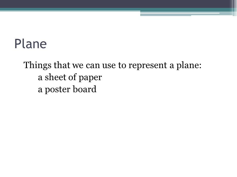 Plane Things that we can use to represent a plane: a sheet of paper a poster board
