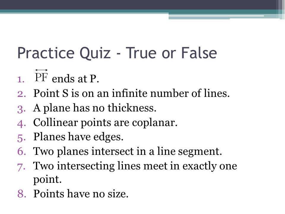 Practice Quiz - True or False 1. ends at P. 2.Point S is on an infinite number of lines. 3.A plane has no thickness. 4.Collinear points are coplanar.