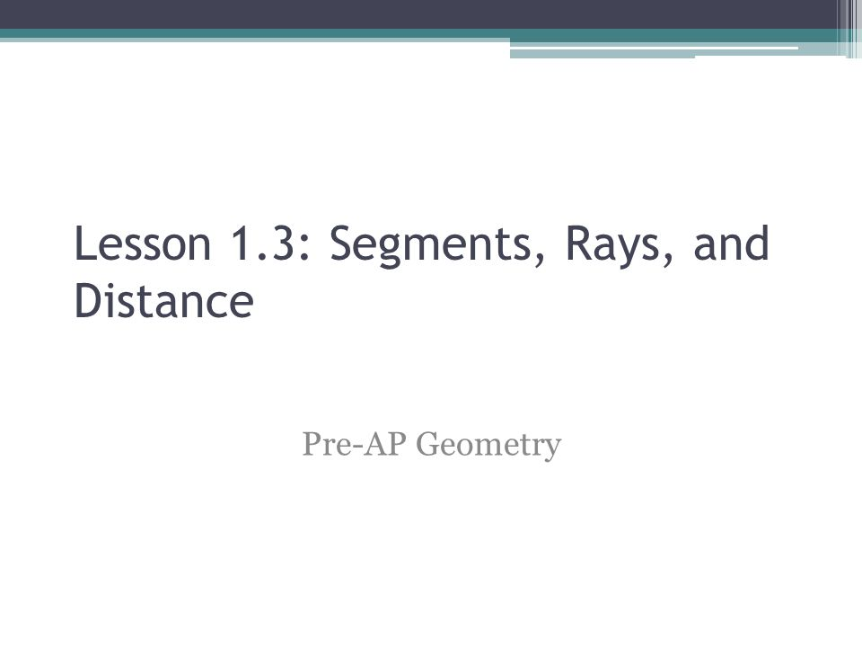 Lesson 1.3: Segments, Rays, and Distance Pre-AP Geometry