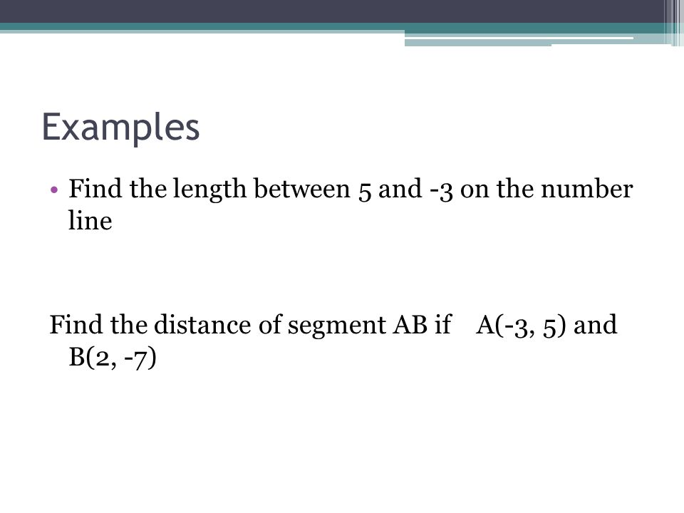 Examples Find the length between 5 and -3 on the number line Find the distance of segment AB if A(-3, 5) and B(2, -7)