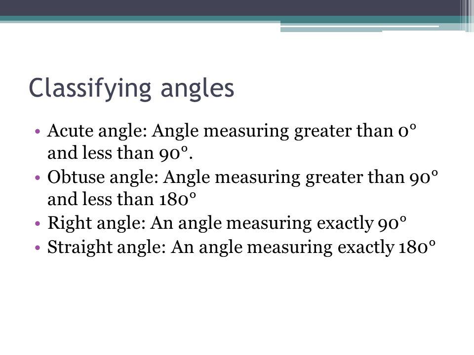 Classifying angles Acute angle: Angle measuring greater than 0° and less than 90°. Obtuse angle: Angle measuring greater than 90° and less than 180° R