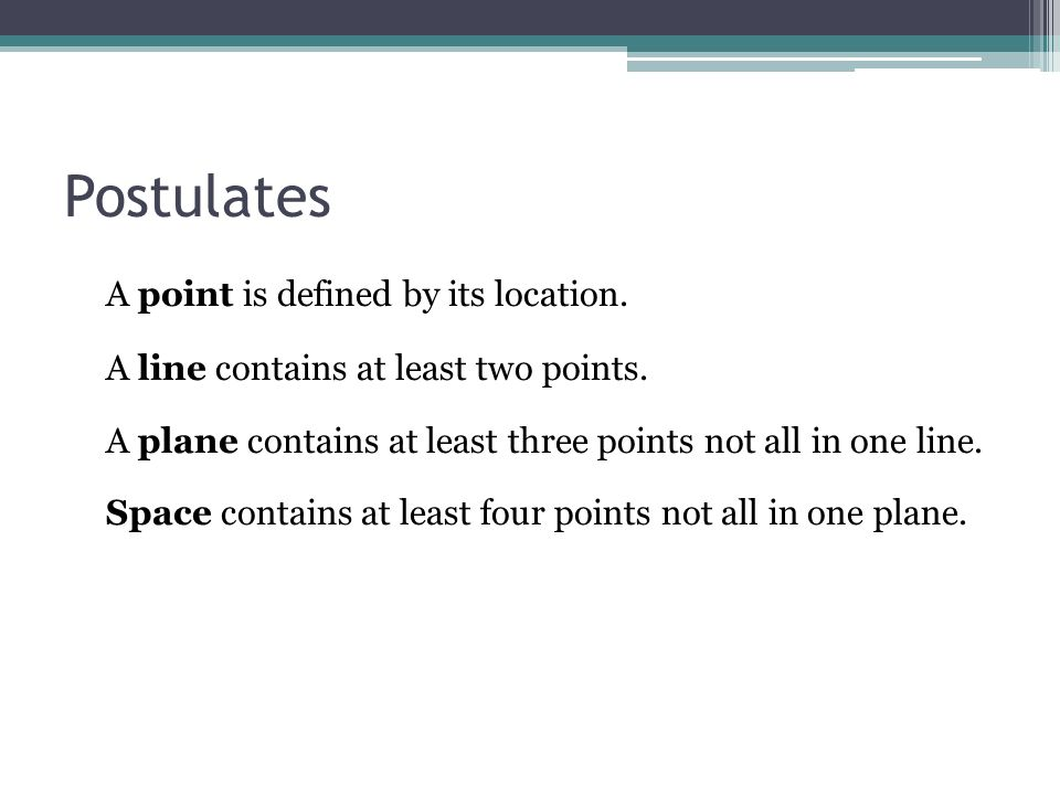 Postulates A point is defined by its location. A line contains at least two points. A plane contains at least three points not all in one line. Space