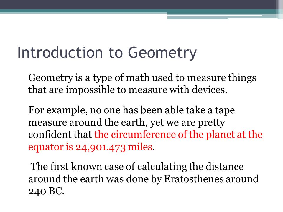 Introduction to Geometry Geometry is a type of math used to measure things that are impossible to measure with devices. For example, no one has been a