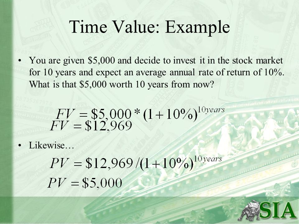 Time Value: Example You are given $5,000 and decide to invest it in the stock market for 10 years and expect an average annual rate of return of 10%.