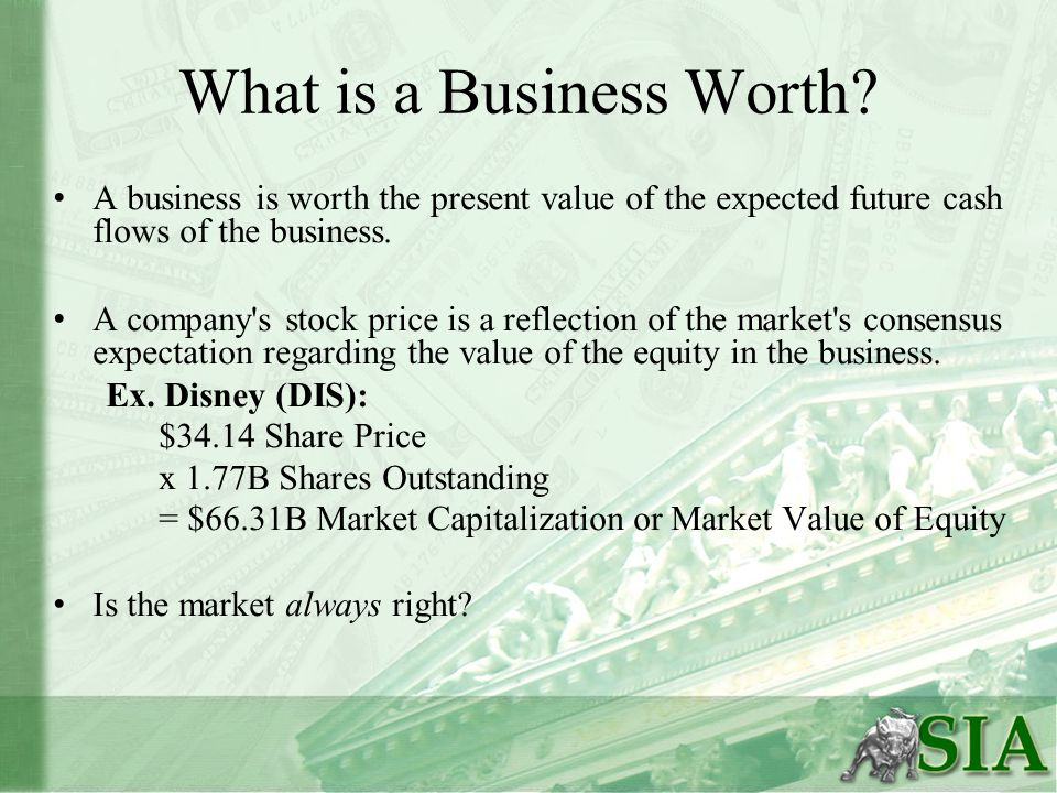 What is a Business Worth? A business is worth the present value of the expected future cash flows of the business. A company's stock price is a reflec