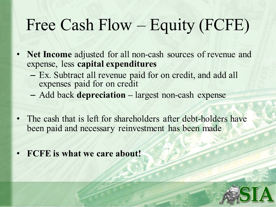 Free Cash Flow – Equity (FCFE) Net Income adjusted for all non-cash sources of revenue and expense, less capital expenditures – Ex. Subtract all reven