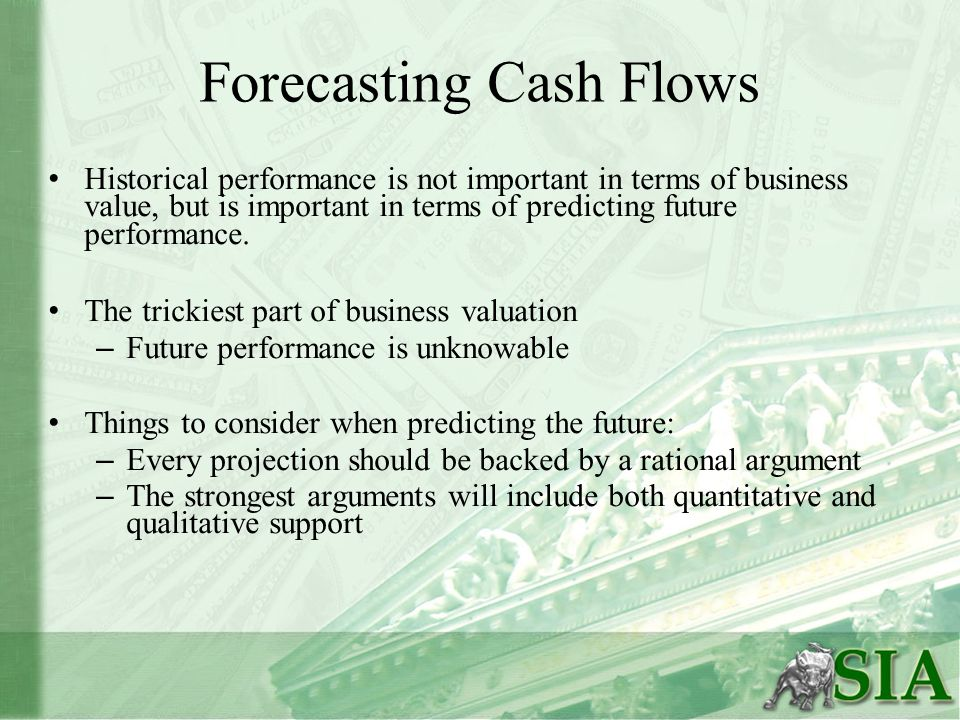 Forecasting Cash Flows Historical performance is not important in terms of business value, but is important in terms of predicting future performance.