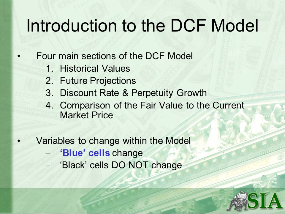 Introduction to the DCF Model Four main sections of the DCF Model 1.Historical Values 2.Future Projections 3.Discount Rate & Perpetuity Growth 4.Compa