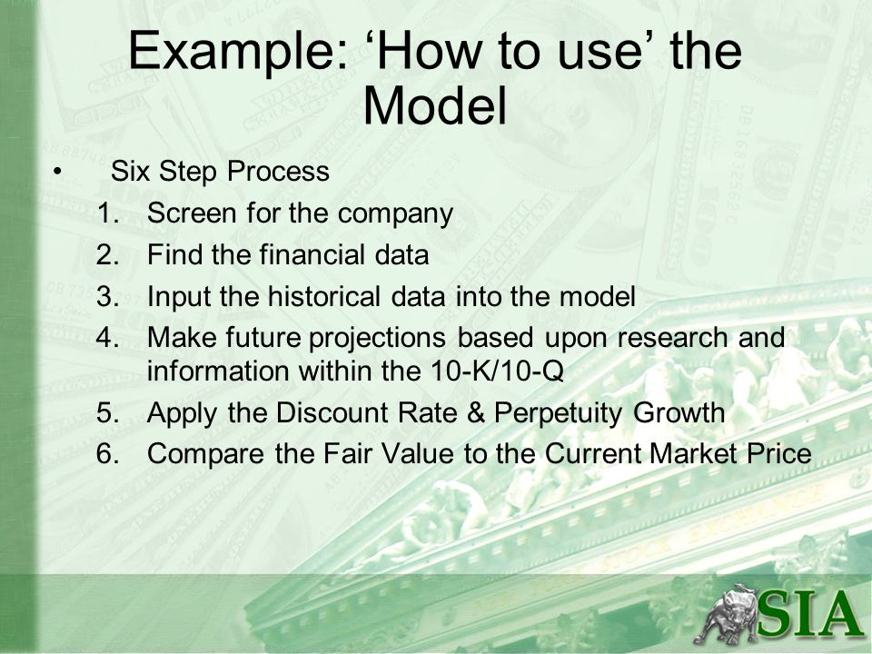 Example: How to use the Model Six Step Process 1.Screen for the company 2.Find the financial data 3.Input the historical data into the model 4.Make fu