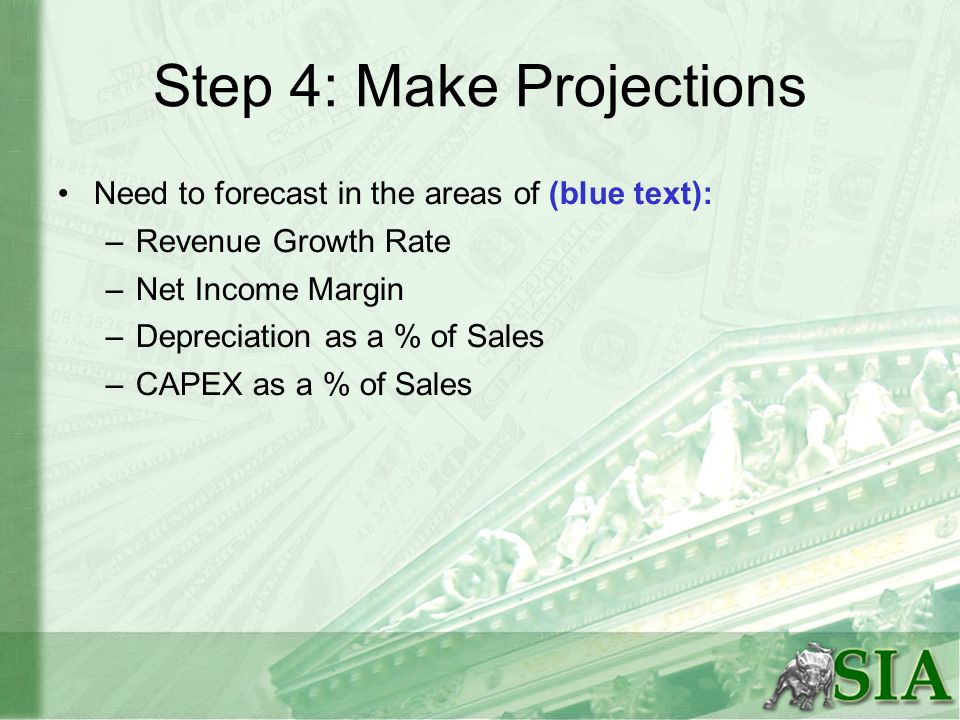 Step 4: Make Projections Need to forecast in the areas of (blue text): –Revenue Growth Rate –Net Income Margin –Depreciation as a % of Sales –CAPEX as