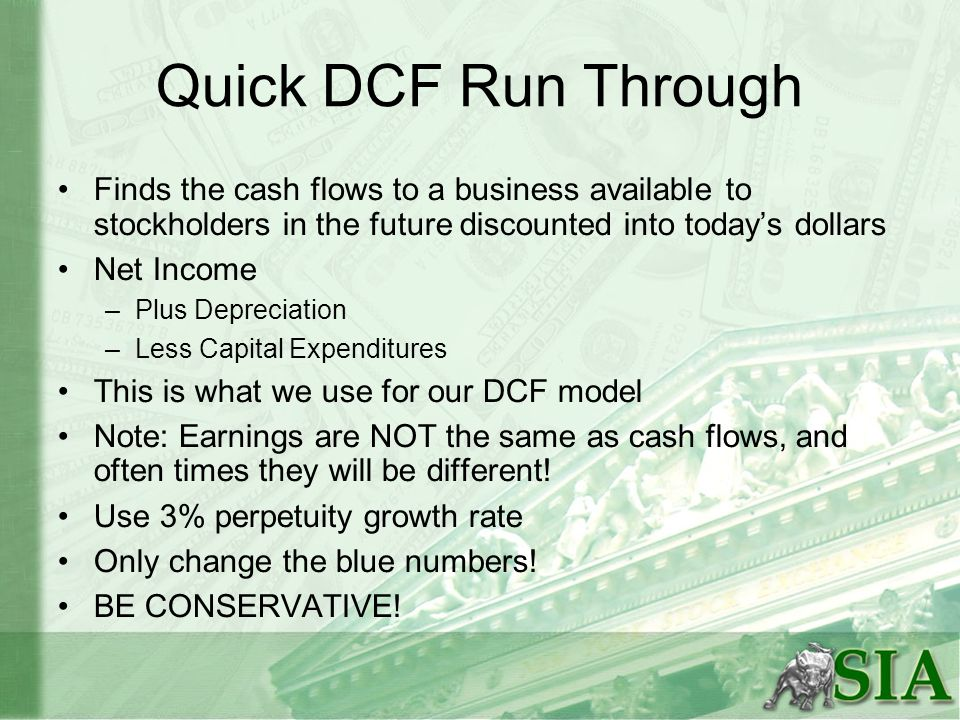 Quick DCF Run Through Finds the cash flows to a business available to stockholders in the future discounted into todays dollars Net Income –Plus Depre