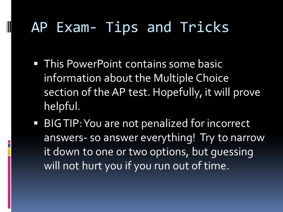 AP Exam- Tips and Tricks This PowerPoint contains some basic information about the Multiple Choice section of the AP test. Hopefully, it will prove he
