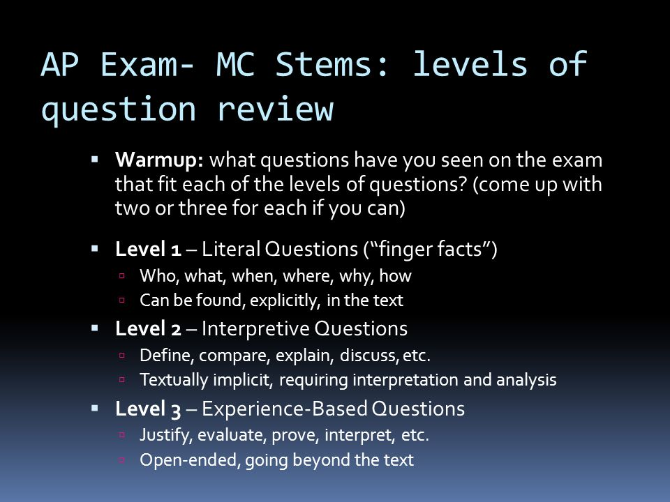 AP Exam- MC Stems: levels of question review Level 1 – Literal Questions (finger facts) Who, what, when, where, why, how Can be found, explicitly, in
