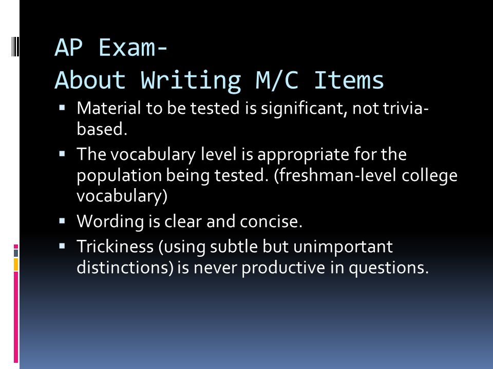 AP Exam- About Writing M/C Items Material to be tested is significant, not trivia- based. The vocabulary level is appropriate for the population being