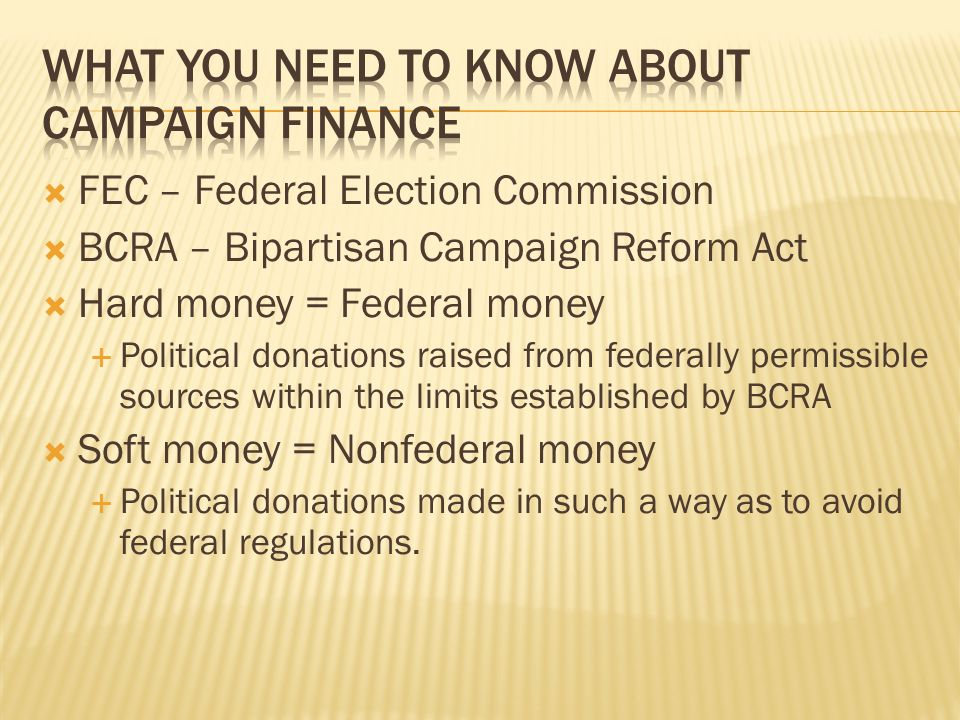 FEC – Federal Election Commission BCRA – Bipartisan Campaign Reform Act Hard money = Federal money Political donations raised from federally permissib