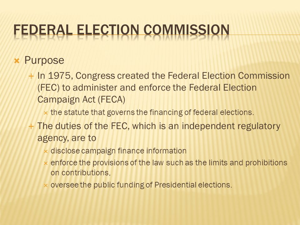 Purpose In 1975, Congress created the Federal Election Commission (FEC) to administer and enforce the Federal Election Campaign Act (FECA) the statute