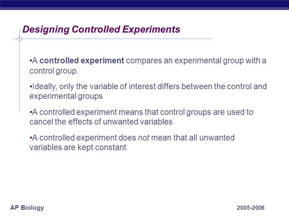 AP Biology 2005-2006 Designing Controlled Experiments A controlled experiment compares an experimental group with a control group. Ideally, only the v