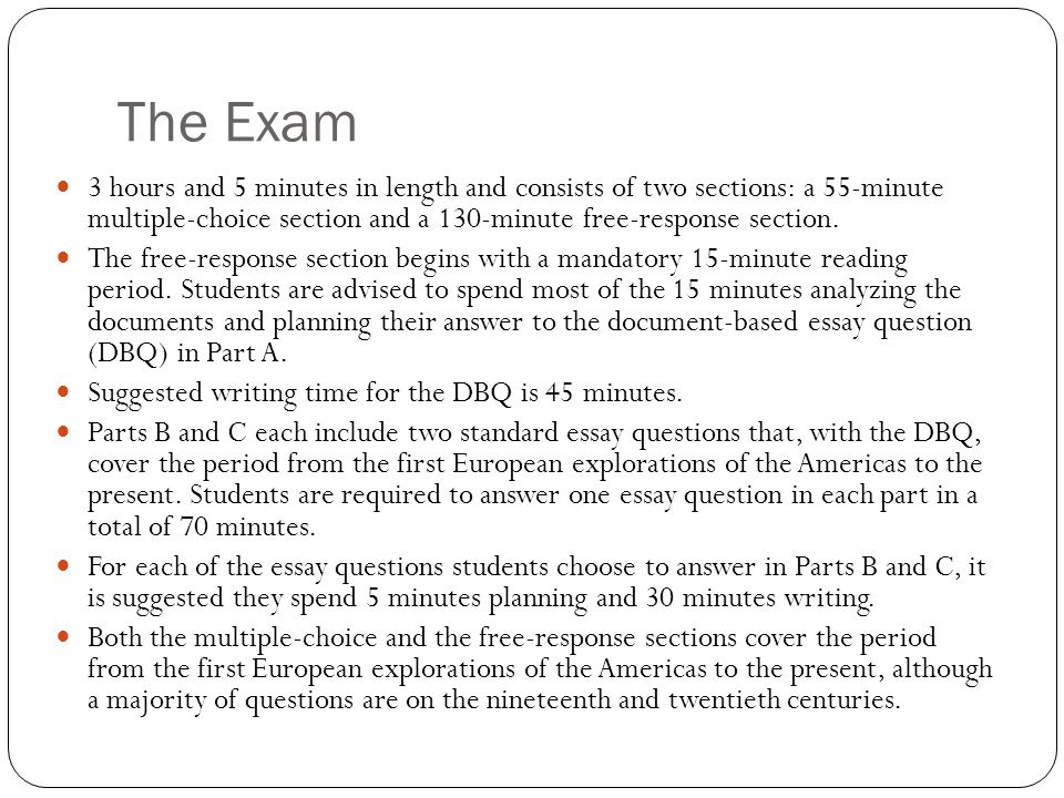 The Exam 3 hours and 5 minutes in length and consists of two sections: a 55-minute multiple-choice section and a 130-minute free-response section.