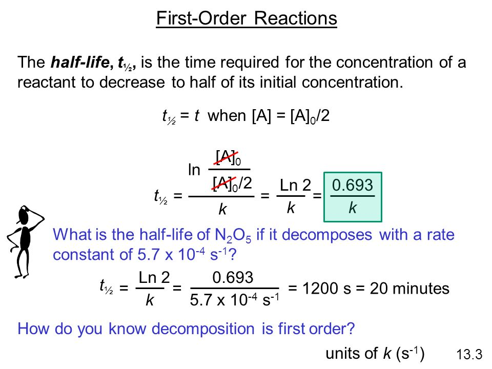 First-Order Reactions 13.3 The half-life, t ½, is the time required for the concentration of a reactant to decrease to half of its initial concentrati