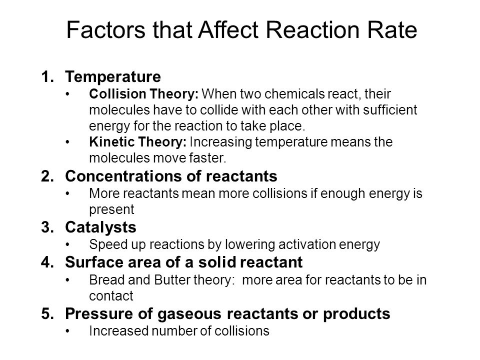 Factors that Affect Reaction Rate 1.Temperature Collision Theory: When two chemicals react, their molecules have to collide with each other with suffi