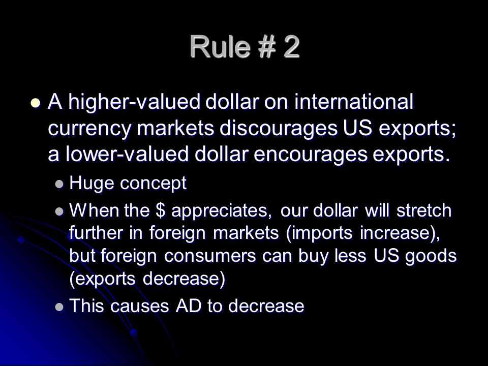 Rule # 2 A higher-valued dollar on international currency markets discourages US exports; a lower-valued dollar encourages exports. A higher-valued do