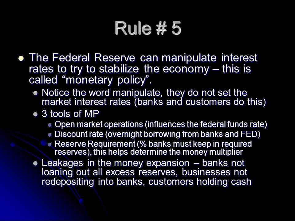 Rule # 5 The Federal Reserve can manipulate interest rates to try to stabilize the economy – this is called monetary policy. The Federal Reserve can m