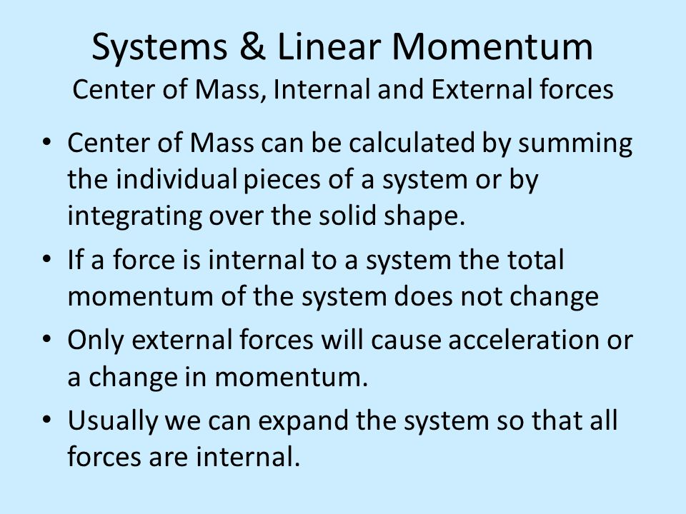 Systems & Linear Momentum Center of Mass, Internal and External forces Center of Mass can be calculated by summing the individual pieces of a system o