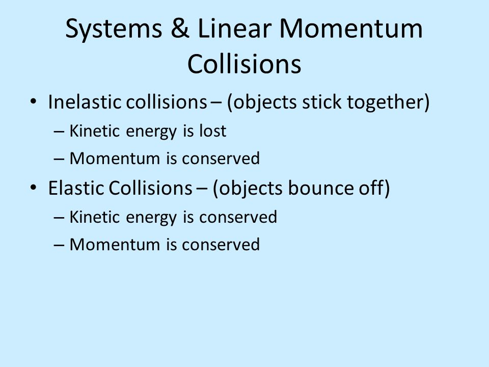 Systems & Linear Momentum Collisions Inelastic collisions – (objects stick together) – Kinetic energy is lost – Momentum is conserved Elastic Collisio