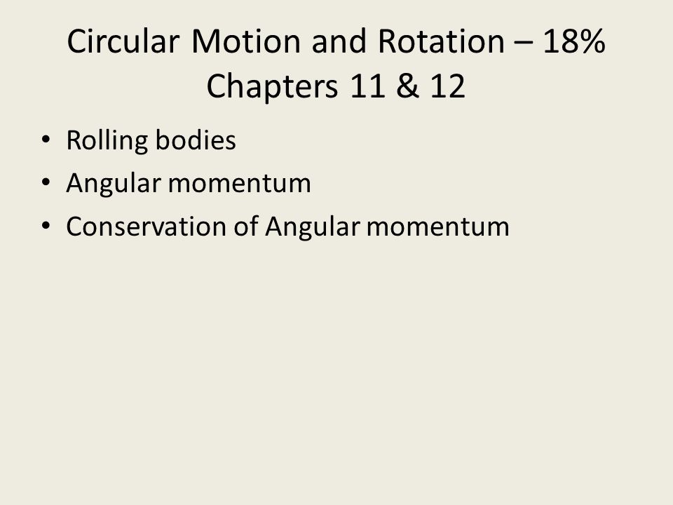 Circular Motion and Rotation – 18% Chapters 11 & 12 Rolling bodies Angular momentum Conservation of Angular momentum