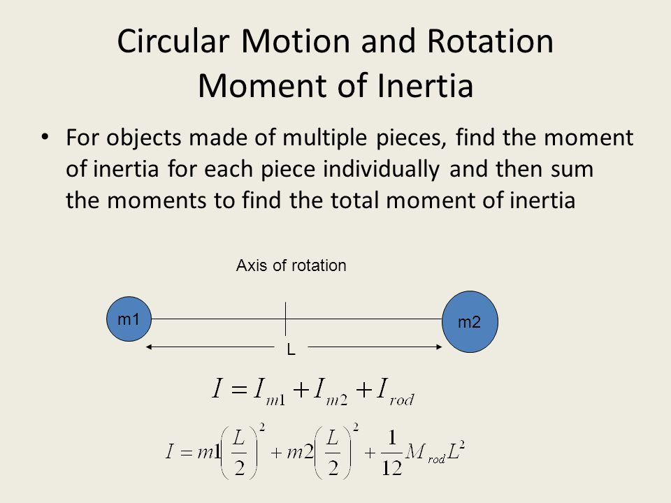 Circular Motion and Rotation Moment of Inertia For objects made of multiple pieces, find the moment of inertia for each piece individually and then su