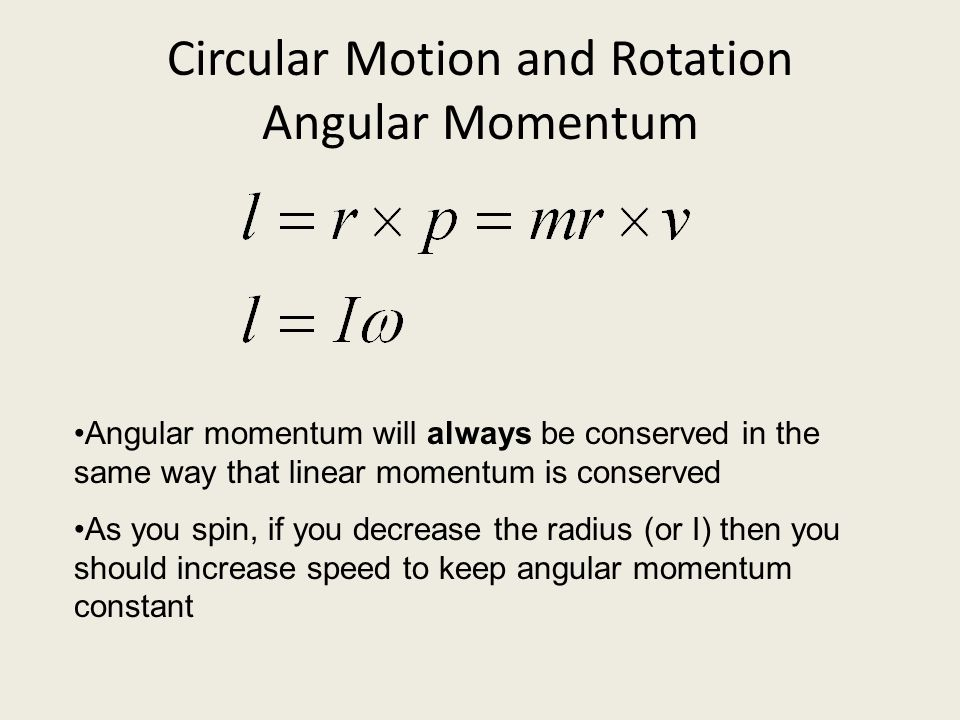 Circular Motion and Rotation Angular Momentum Angular momentum will always be conserved in the same way that linear momentum is conserved As you spin,