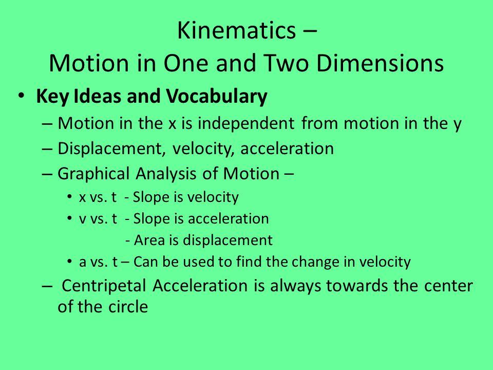 Kinematics – Motion in One and Two Dimensions Key Ideas and Vocabulary – Motion in the x is independent from motion in the y – Displacement, velocity,