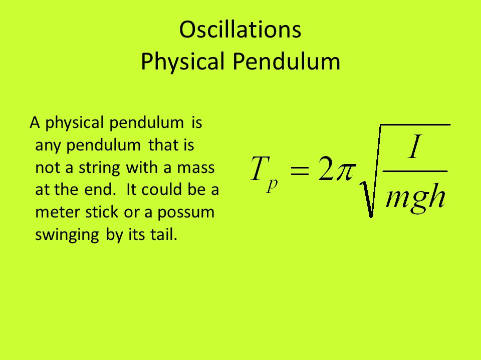 Oscillations Physical Pendulum A physical pendulum is any pendulum that is not a string with a mass at the end. It could be a meter stick or a possum