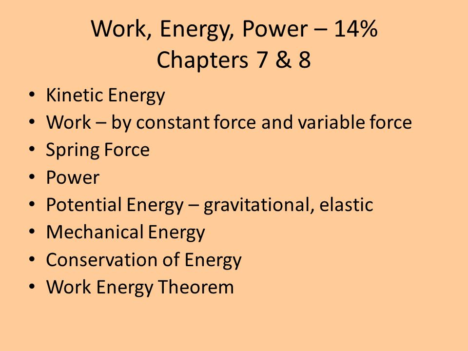 Work, Energy, Power – 14% Chapters 7 & 8 Kinetic Energy Work – by constant force and variable force Spring Force Power Potential Energy – gravitationa