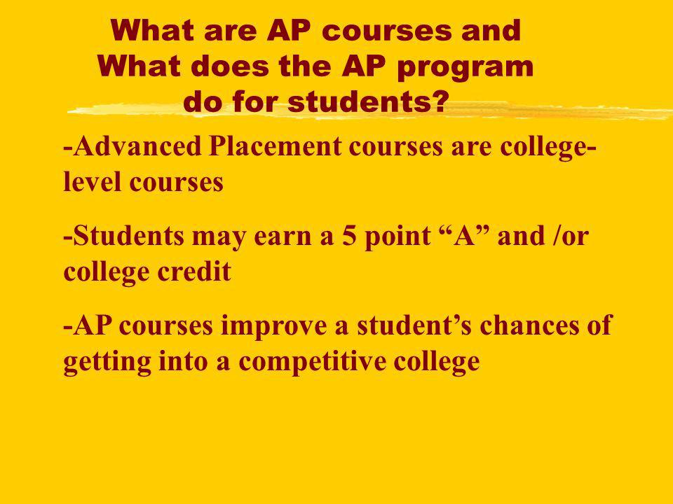 What are AP courses and What does the AP program do for students? -Advanced Placement courses are college- level courses -Students may earn a 5 point