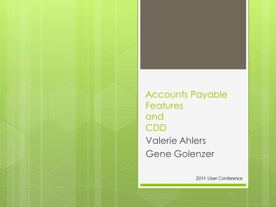 Accounts Payable Features and CDD Valerie Ahlers Gene Golenzer 2011 User Conference