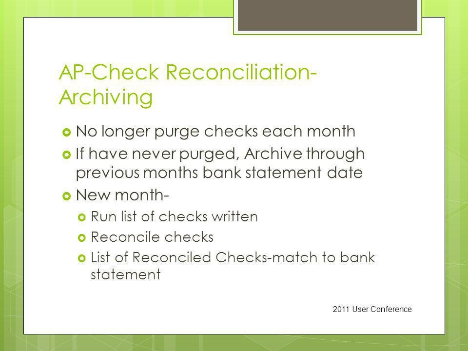 AP-Check Reconciliation- Archiving No longer purge checks each month If have never purged, Archive through previous months bank statement date New month- Run list of checks written Reconcile checks List of Reconciled Checks-match to bank statement 2011 User Conference