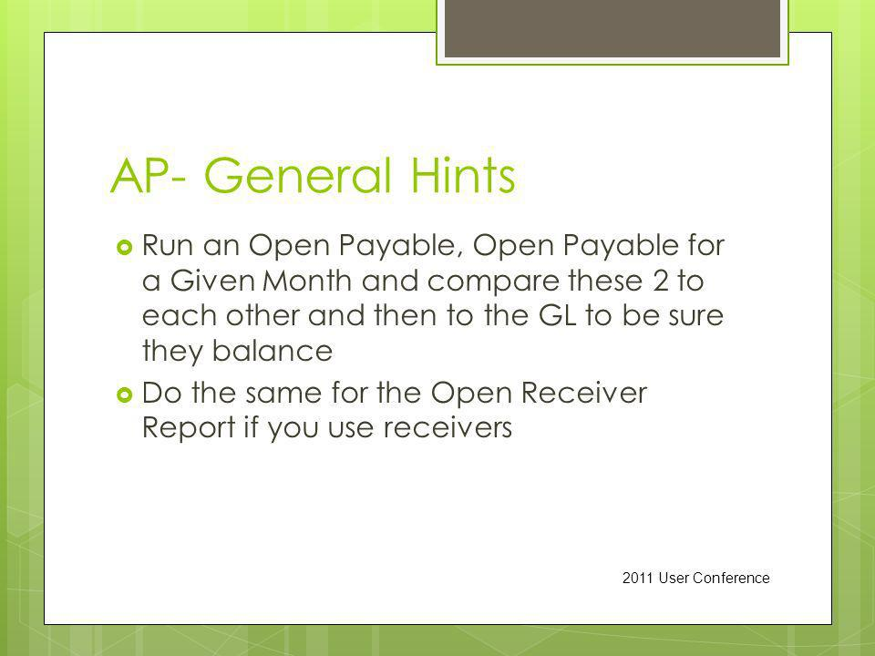 AP- General Hints Run an Open Payable, Open Payable for a Given Month and compare these 2 to each other and then to the GL to be sure they balance Do the same for the Open Receiver Report if you use receivers 2011 User Conference