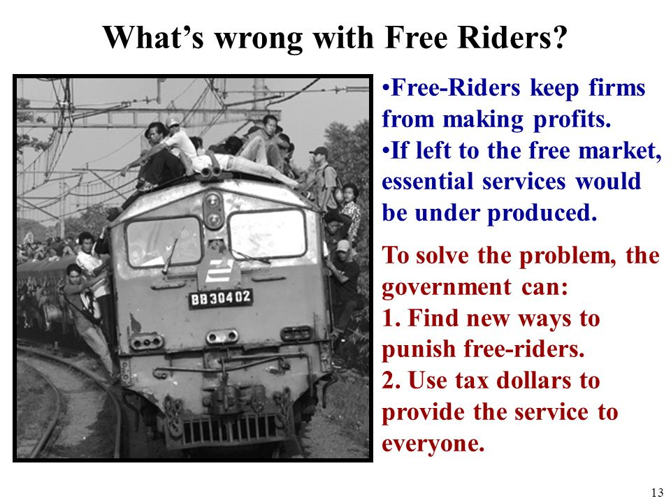 The Free Rider Problem 12 Examples: 1.People who download music illegally 2.People who watch a street performer and dont pay 3.Teenagers that live at