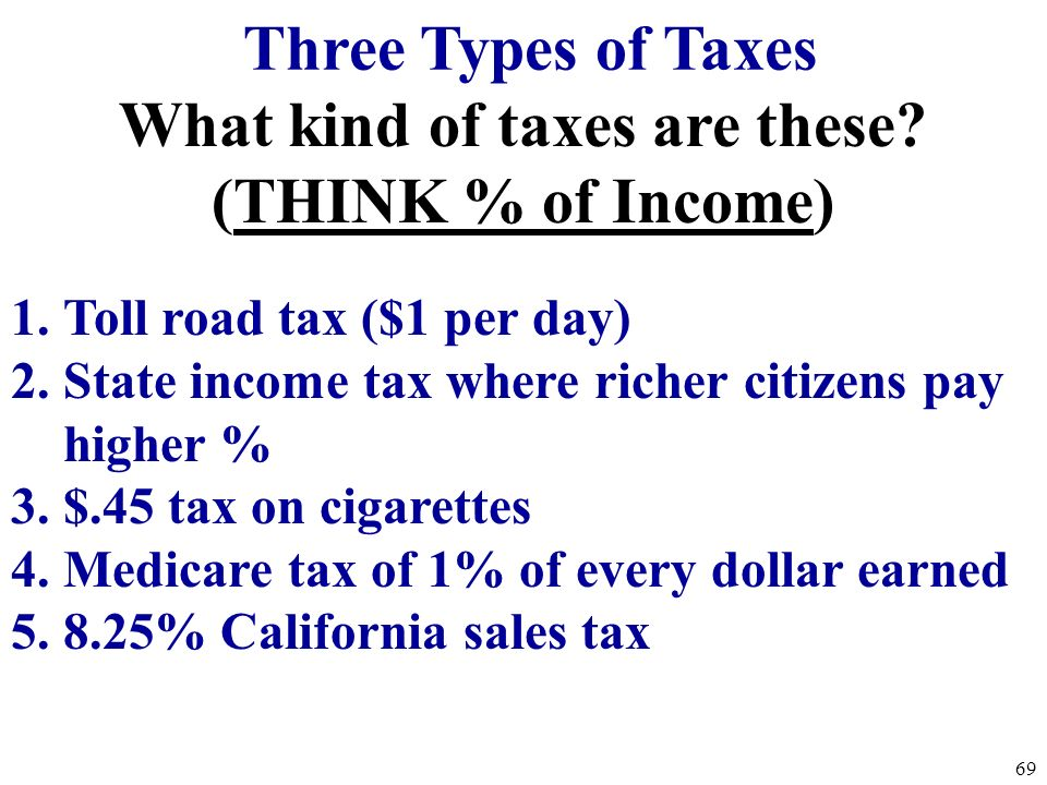 Three Types of Taxes 1. Progressive Taxes -takes a larger percent of income from high income groups (takes more from rich people). Ex: Current Federal