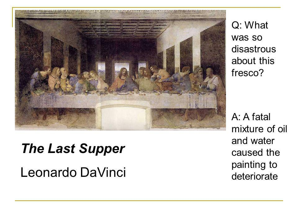 The Last Supper Leonardo DaVinci Q: What was so disastrous about this fresco? A: A fatal mixture of oil and water caused the painting to deteriorate