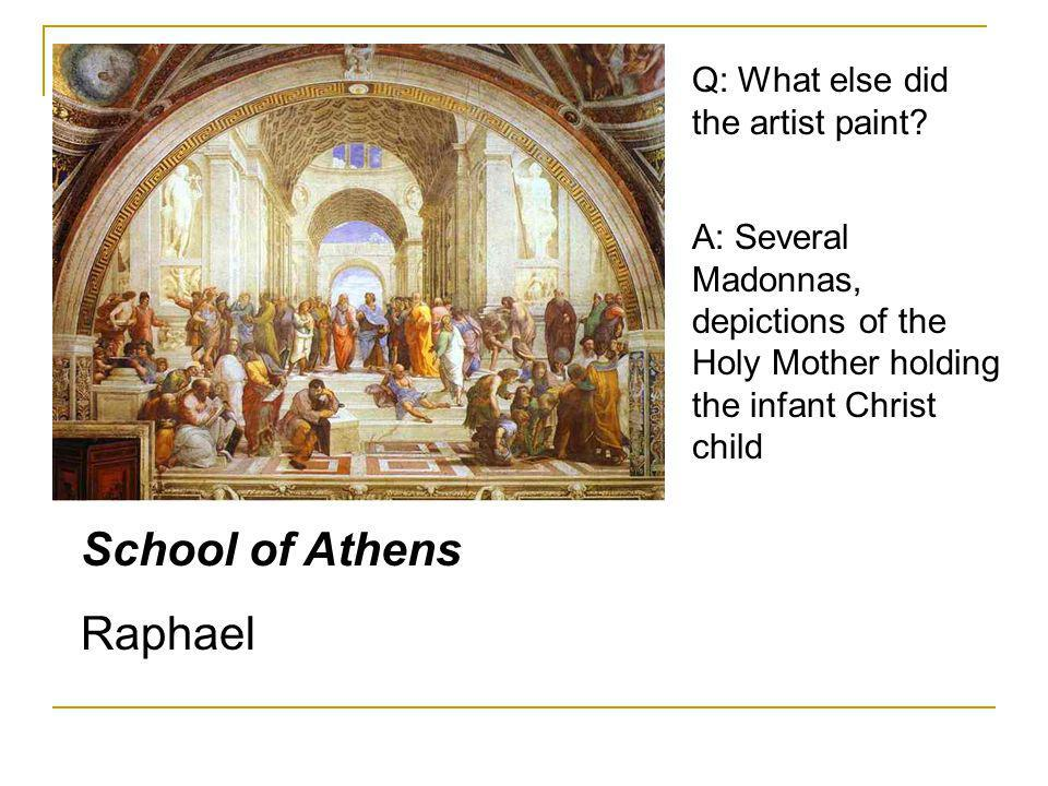 School of Athens Raphael Q: What else did the artist paint? A: Several Madonnas, depictions of the Holy Mother holding the infant Christ child