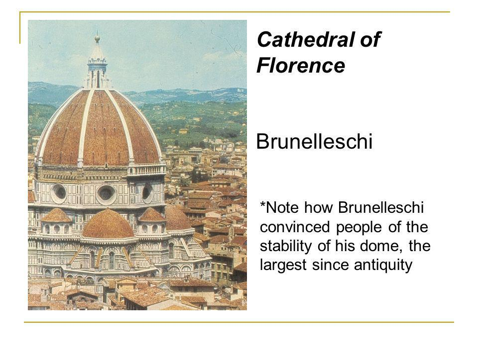 Cathedral of Florence Brunelleschi *Note how Brunelleschi convinced people of the stability of his dome, the largest since antiquity