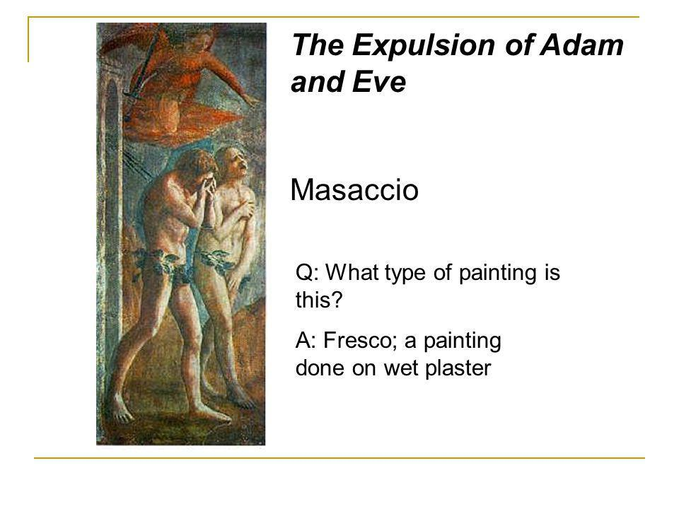 The Expulsion of Adam and Eve Masaccio Q: What type of painting is this? A: Fresco; a painting done on wet plaster