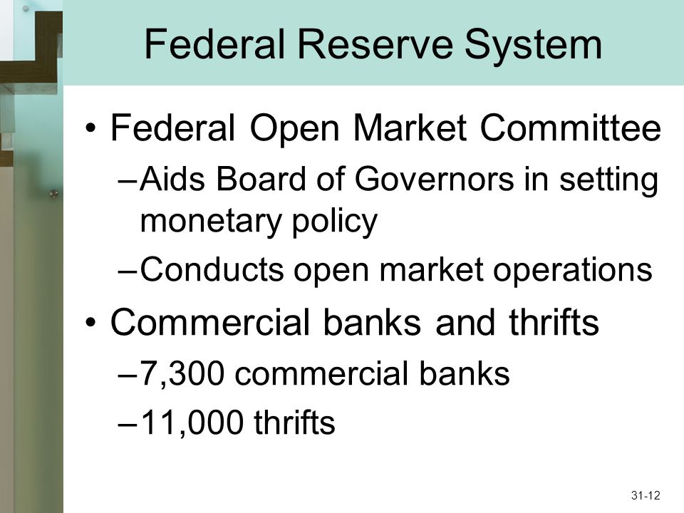Federal Reserve System Federal Open Market Committee –Aids Board of Governors in setting monetary policy –Conducts open market operations Commercial banks and thrifts –7,300 commercial banks –11,000 thrifts 31-12