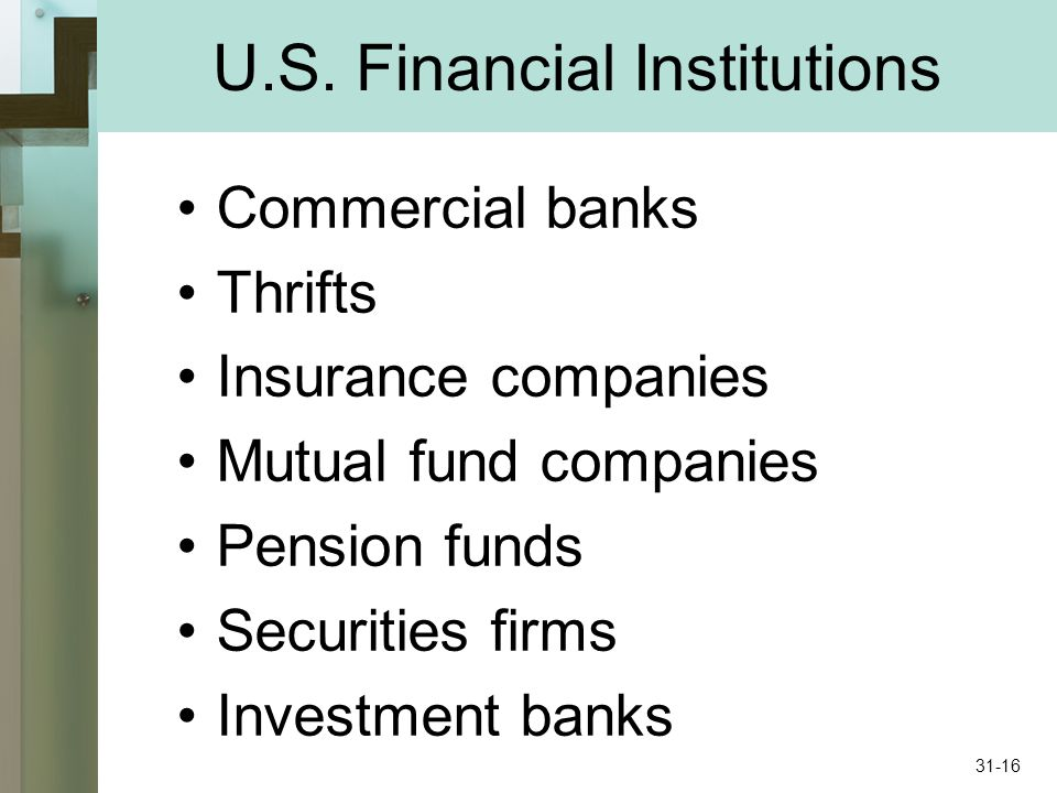 U.S. Financial Institutions Commercial banks Thrifts Insurance companies Mutual fund companies Pension funds Securities firms Investment banks 31-16