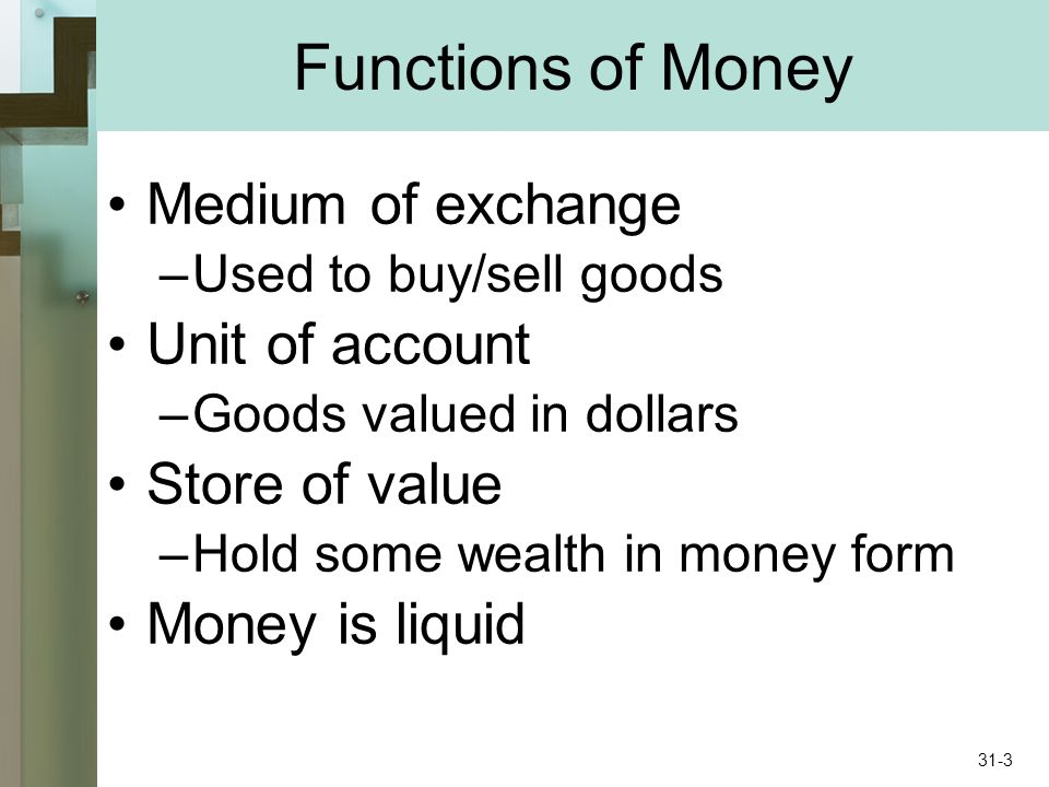 Functions of Money Medium of exchange –Used to buy/sell goods Unit of account –Goods valued in dollars Store of value –Hold some wealth in money form Money is liquid 31-3