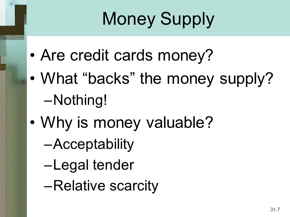 Money Supply Are credit cards money? What backs the money supply? –Nothing! Why is money valuable? –Acceptability –Legal tender –Relative scarcity 31-